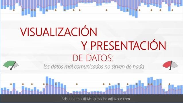 #UWAmad | @ikhuerta VISUALIZACIÓN Y PRESENTACIÓN DE DATOS: los datos mal comunicados no sirven de nada Iñaki Huerta / @ikh...