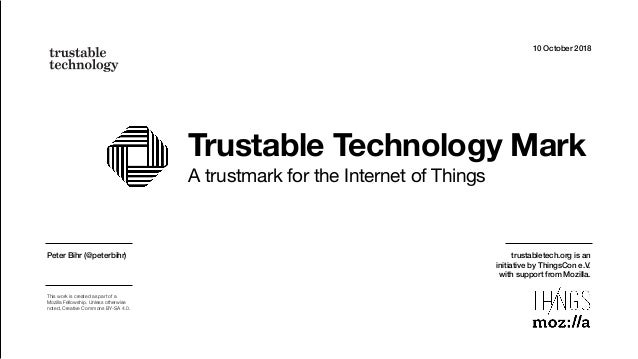 Trustable Technology Mark A trustmark for the Internet of Things 10 October 2018 Peter Bihr (@peterbihr) This work is crea...