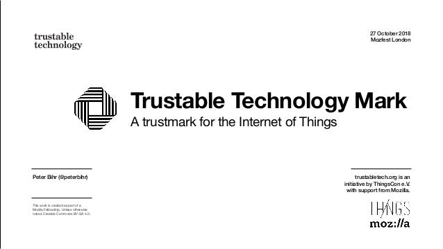 Trustable Technology Mark A trustmark for the Internet of Things 27 October 2018 Mozfest London Peter Bihr (@peterbihr) Th...