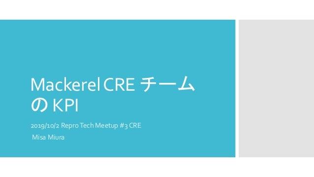 MackerelCRE チーム の KPI 2019/10/2 ReproTech Meetup #3 CRE Misa Miura