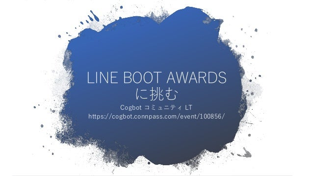 LINE BOOT AWARDS に挑む Cogbot コミュニティ LT https://cogbot.connpass.com/event/100856/