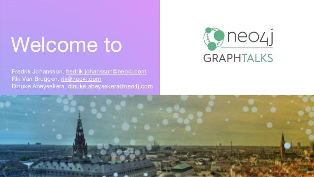 Welcome to Fredrik Johansson, fredrik.johansson@neo4j.com Rik Van Bruggen, rik@neo4j.com Dinuke Abeysekera, dinuke.abeysek...