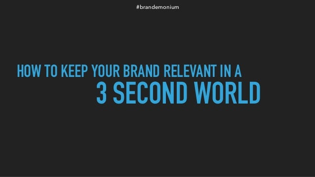 #brandemonium HOW TO KEEP YOUR BRAND RELEVANT IN A 3 SECOND WORLD