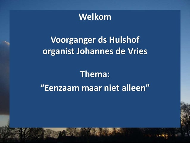 """Welkom Voorganger ds Hulshof organist Johannes de Vries Thema: """"Eenzaam maar niet alleen"""""""