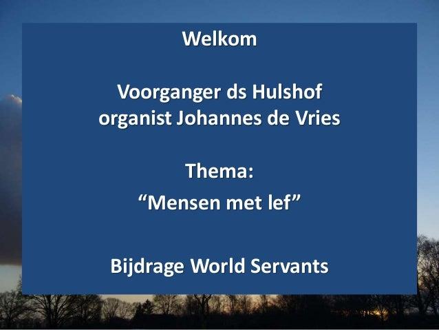 """Welkom Voorganger ds Hulshof organist Johannes de Vries Thema: """"Mensen met lef"""" Bijdrage World Servants"""
