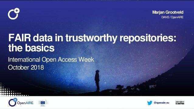 @openaire_eu FAIR data in trustworthy repositories: the basics International Open Access Week October 2018 Marjan Grootvel...