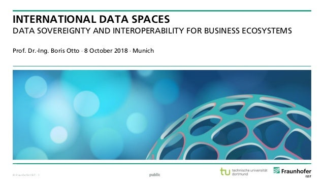 © Fraunhofer ISST INTERNATIONAL DATA SPACES DATA SOVEREIGNTY AND INTEROPERABILITY FOR BUSINESS ECOSYSTEMS Prof. Dr.-Ing. B...