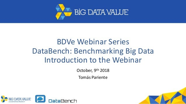 BDVe Webinar Series DataBench: Benchmarking Big Data Introduction to the Webinar October, 9th 2018 Tom�s Pariente