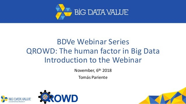 BDVe Webinar Series QROWD: The human factor in Big Data Introduction to the Webinar November, 6th 2018 Tomás Pariente