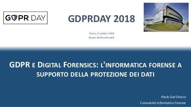 GDPR E DIGITAL FORENSICS: L'INFORMATICA FORENSE A SUPPORTO DELLA PROTEZIONE DEI DATI GDPRDAY 2018 Torino, 9 ottobre 2018 M...
