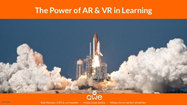 Rob Manson, CEO & co-founder - https://awe.media - follow me on twitter @nambor The Power of AR & VR in Learning Image Cre...