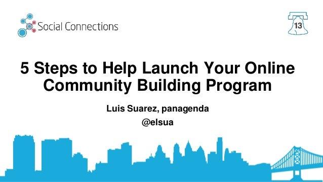 5 Steps to Help Launch Your Online Community Building Program Luis Suarez, panagenda @elsua