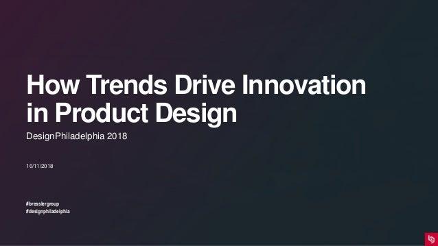 How Trends Drive Innovation in Product Design #bresslergroup #designphiladelphia 10/11/2018 DesignPhiladelphia 2018