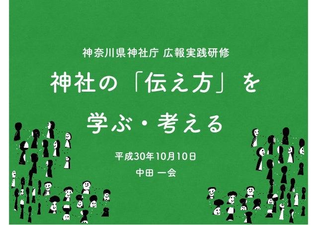神奈川県神社庁 広報実践研修 神社の「伝え方」を 学ぶ・考える 平成30年10月10日 中田 一会