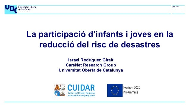 La participació d'infants i joves en la reducció del risc de desastres Israel Rodríguez Giralt CareNet Research Group Univ...