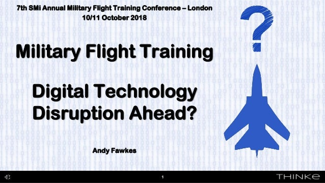 7th SMi Annual Military Flight Training Conference – London 10/11 October 2018 Military Flight Training Digital Technology...