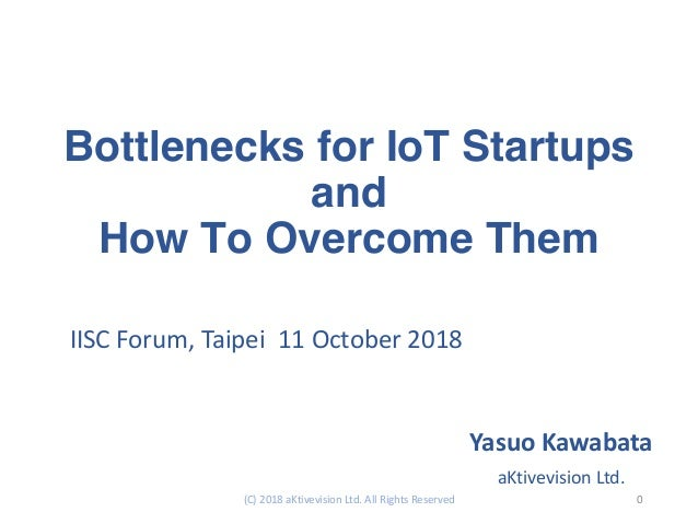 Bottlenecks for IoT Startups and How To Overcome Them IISC Forum, Taipei 11 October 2018 Yasuo Kawabata aKtivevision Ltd. ...
