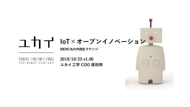 1 IoT×オープンイノベーション MERC丸の内院生ラウンジ 2018/10/25 v1.00 ユカイ工学 COO 原田惇