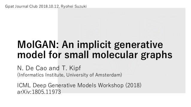 MolGAN: An implicit generative model for small molecular graphs N. De Cao and T. Kipf (Informatics Institute, University o...