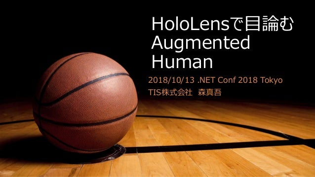 HoloLensで目論む Augmented Human 2018/10/13 .NET Conf 2018 Tokyo TIS株式会社 森真吾