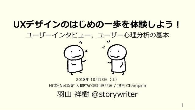 UXデザインのはじめの⼀歩を体験しよう! ユーザーインタビュー、ユーザー⼼理分析の基本 HCD-Net認定 ⼈間中⼼設計専⾨家 / IBM Champion ⽻⼭ 祥樹 @storywriter 1 2018年 10⽉13⽇(⼟)