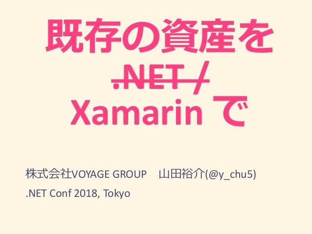 .NET / Xamarin VOYAGE GROUP (@y_chu5) .NET Conf 2018, Tokyo