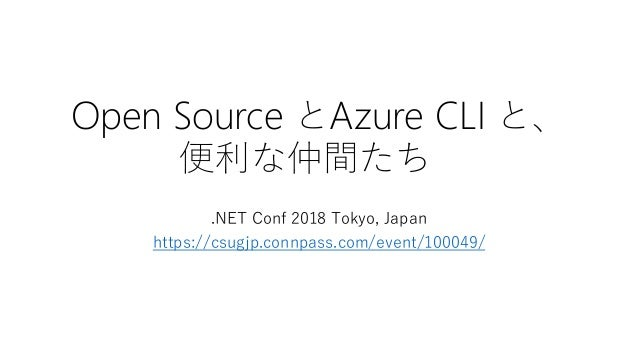 Open Source とAzure CLI と、 便利な仲間たち .NET Conf 2018 Tokyo, Japan https://csugjp.connpass.com/event/100049/
