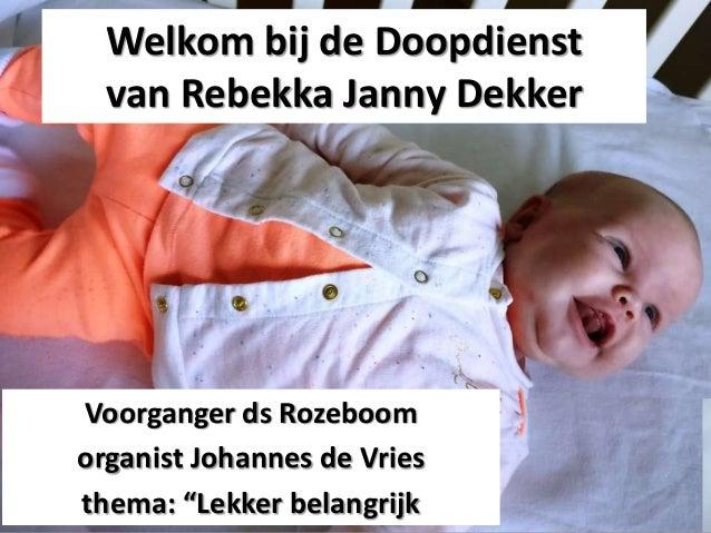 """Welkom bij de Doopdienst van Rebekka Janny Dekker Voorganger ds Rozeboom organist Johannes de Vries thema: """"Lekker belangr..."""