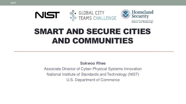 SMART AND SECURE CITIES AND COMMUNITIES Sokwoo Rhee Associate Director of Cyber-Physical Systems Innovation National Insti...