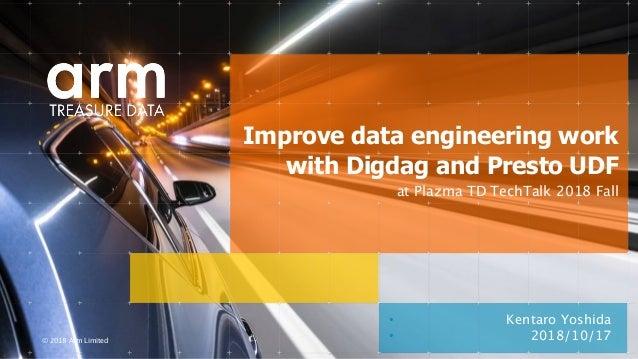 © 2018 Arm Limited • Kentaro Yoshida Improve data engineering work with Digdag and Presto UDF • 2018/10/17 at Plazma TD Te...
