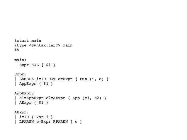 文法を定義する %start main %type <Syntax.term> main %% main: Expr EOL { $1 }  Expr:   LAMBDA i=ID DOT e=Expr { Fun (i, e) }...