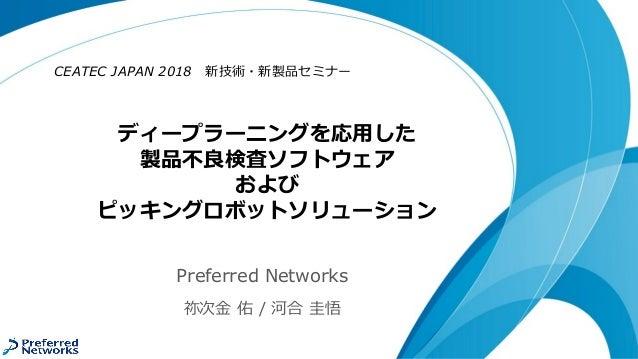 ディープラーニングを応用した 製品不良検査ソフトウェア および ピッキングロボットソリューション CEATEC JAPAN 2018 新技術・新製品セミナー Preferred Networks 祢次金 佑 / 河合 圭悟