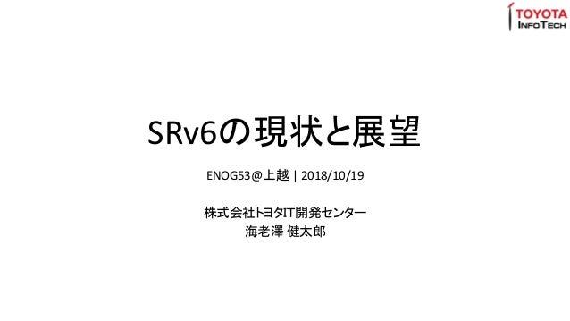 SRv6の現状と展望 ENOG53@上越 | 2018/10/19 株式会社トヨタIT開発センター 海老澤 健太郎
