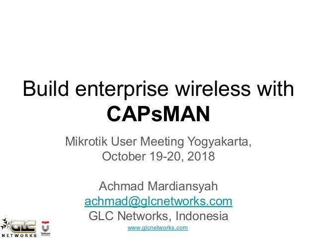 www.glcnetworks.com Build enterprise wireless with CAPsMAN Mikrotik User Meeting Yogyakarta, October 19-20, 2018 Achmad Ma...