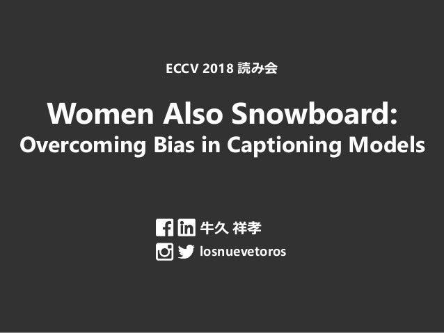 ECCV 2018 読み会 Women Also Snowboard: Overcoming Bias in Captioning Models 牛久 祥孝 losnuevetoros