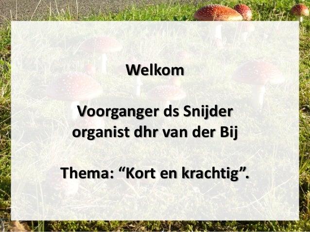 """Welkom Voorganger ds Snijder organist dhr van der Bij Thema: """"Kort en krachtig""""."""