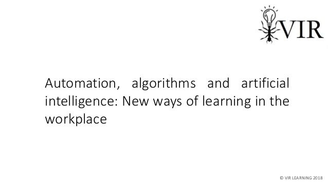 Automation, algorithms and artificial intelligence: New ways of learning in the workplace © VIR LEARNING 2018