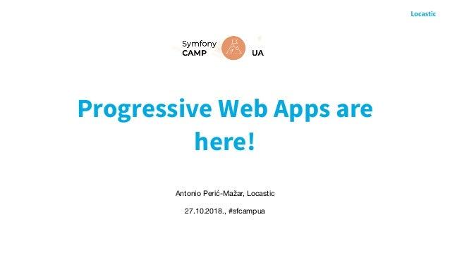Progressive Web Apps are here! Antonio Perić-Mažar, Locastic  27.10.2018., #sfcampua