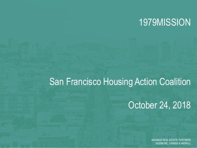 1979MISSION San Francisco Housing Action Coalition October 24, 2018 MAXIMUS REAL ESTATE PARTNERS SKIDMORE, OWINGS & MERRILL