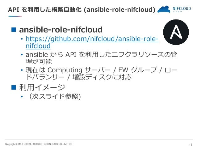 Copyright 2018 FUJITSU CLOUD TECHNOLOGIES LIMITED API を利用した構築自動化 (ansible-role-nifcloud) ◼ ansible-role-nifcloud • https:/...