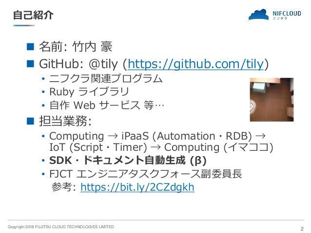 Copyright 2018 FUJITSU CLOUD TECHNOLOGIES LIMITED 自己紹介 ◼ 名前: 竹内 豪 ◼ GitHub: @tily (https://github.com/tily) • ニフクラ関連プログラム ...
