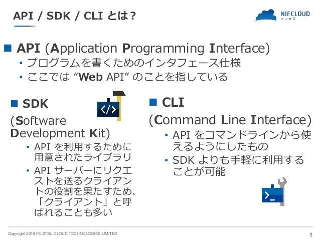 Copyright 2018 FUJITSU CLOUD TECHNOLOGIES LIMITED API / SDK / CLI とは? ◼ API (Application Programming Interface) • プログラムを書く...