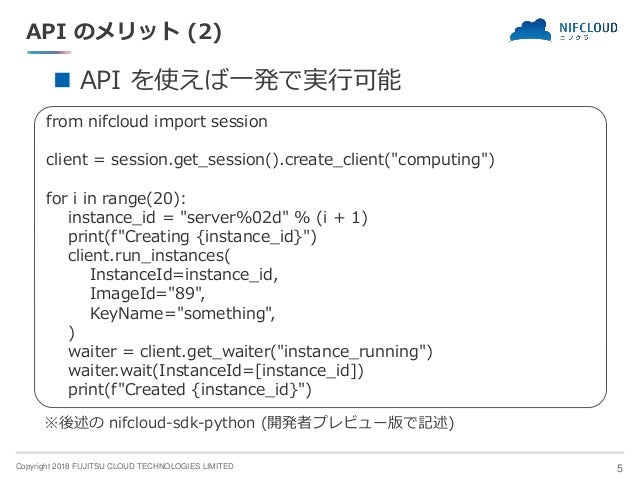 Copyright 2018 FUJITSU CLOUD TECHNOLOGIES LIMITED API のメリット (2) 5 ◼ API を使えば一発で実行可能 from nifcloud import session client = ...
