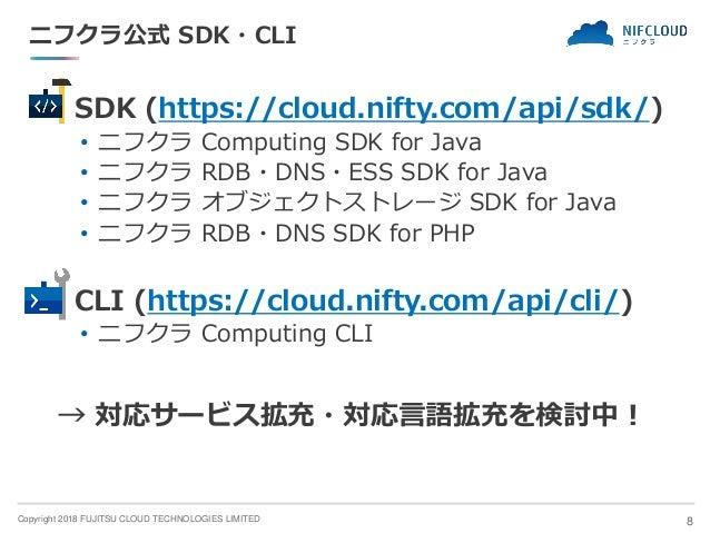 Copyright 2018 FUJITSU CLOUD TECHNOLOGIES LIMITED ニフクラ公式 SDK・CLI ◼ SDK (https://cloud.nifty.com/api/sdk/) • ニフクラ Computing...