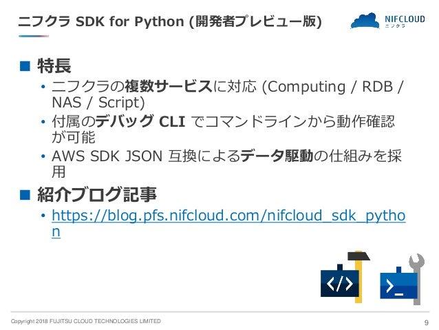 Copyright 2018 FUJITSU CLOUD TECHNOLOGIES LIMITED ニフクラ SDK for Python (開発者プレビュー版) ◼ 特長 • ニフクラの複数サービスに対応 (Computing / RDB /...