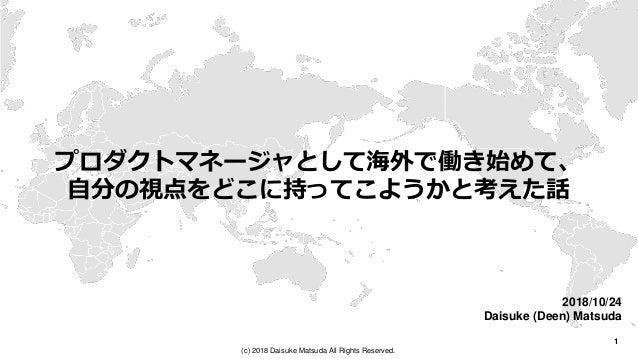 1 (c) 2018 Daisuke Matsuda All Rights Reserved. プロダクトマネージャとして海外で働き始めて、 自分の視点をどこに持ってこようかと考えた話 2018/10/24 Daisuke (Deen) Mat...