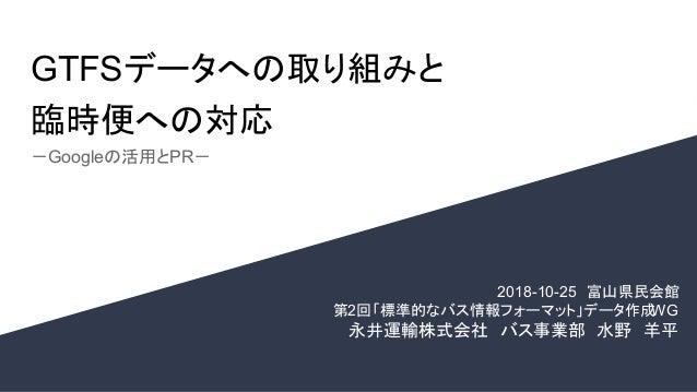 GTFSデータへの取り組みと 臨時便への対応 -Googleの活用とPR- 2018-10-25 富山県民会館  第2回「標準的なバス情報フォーマット」データ作成WG 永井運輸株式会社 バス事業部 水野 羊平