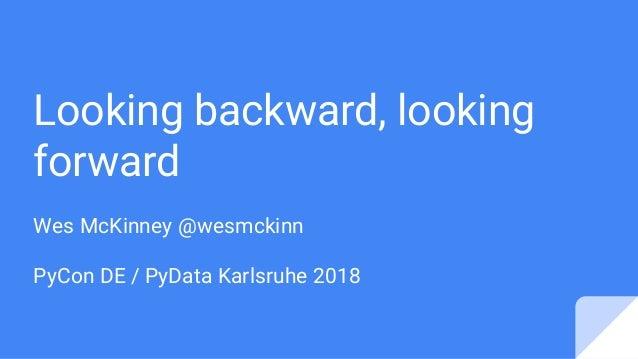 Looking backward, looking forward Wes McKinney @wesmckinn PyCon DE / PyData Karlsruhe 2018