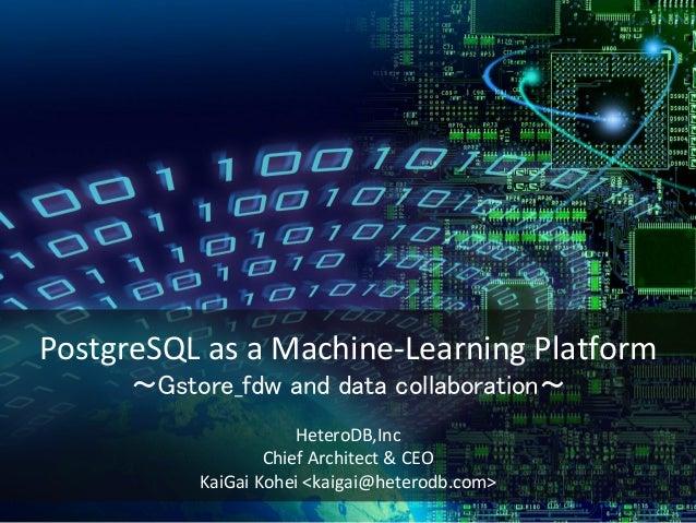 PostgreSQL as a Machine-Learning Platform 〜Gstore_fdw and data collaboration〜 HeteroDB,Inc Chief Architect & CEO KaiGai Ko...