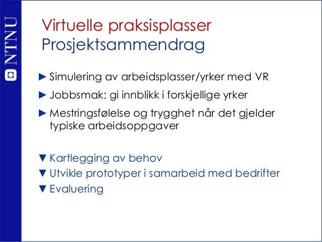 Virtuelle praksisplasser Prosjektsammendrag ►Simulering av arbeidsplasser/yrker med VR ►Jobbsmak: gi innblikk i forskjelli...